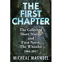 The First Chapter (2018 Edition): The Collected Short Stories and First Novel: The Whistler 1964 -2017