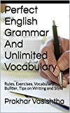 Perfect English Grammar And Unlimited Vocabulary: Rules, Exercises, Vocabulary Builder, Tips on Writing and Style