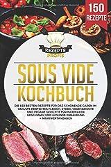 Sous Vide Kochbuch: Die 150 besten Rezepte für das schonende Garen im Vakuum. Perfektes Fleisch, Steak, vegetarische und vegane Gerichte für maximalen Geschmack und gesunde Ernährung + Nährwertangaben Taschenbuch