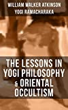 THE LESSONS IN YOGI PHILOSOPHY & ORIENTAL OCCULTISM: The Mental and Spiritual Principles, The Human Aura, Mantras & Meditations, The Astral World, Spiritual ... Human Magnetism, Psychic Influence…