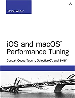 iOS and macOS Performance Tuning: Cocoa, Cocoa Touch, Objective-C, and Swift (Developer's Library) by [Weiher, Marcel]