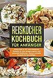 Reiskocher Kochbuch für Anfänger - Erlebe Reis in 101 verschiedenen Rezepte für eine ausgewogene und gesunde Ernährung - Bonus: schnelle Rezepte für Berufstätige