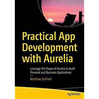 Practical App Development with Aurelia : Leverage the Power of Aurelia to Build Personal and Business Applications
