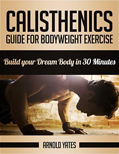 Calistenia: Completa guía de ejercicios de peso corporal, construir su cuerpo de sueño en 30 minutos: Ejercicios de peso corporal, entrenamiento de calle, ... de peso corporal, la fuerza peso de por arnold yates