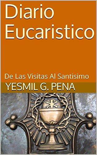 Diario Eucaristico: De Las Visitas Al Santisimo por Yesmil G. Pena