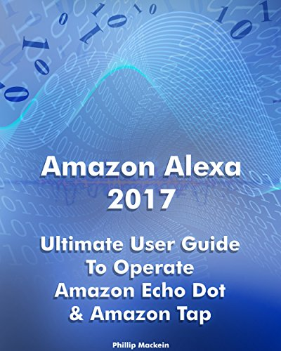 Amazon Alexa 2017: Ultimate User Guide To Operate Amazon Echo Dot & Amazon Tap: (Amazon Dot For Beginners, Amazon Dot User Guide, Amazon Tap) (Amazon Echo ... Echo Dot ebook, Amazon Speaker Echo Book 1)