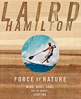 Force of Nature: Mind, Body, Soul, And, of Course, Surfing (English Edition) de [Hamilton, Laird]