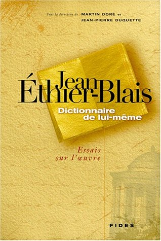JEAN ETHIER-BLAIS : DICTIONNAIRE DE LUI-MEME. Essais sur l'oeuvre