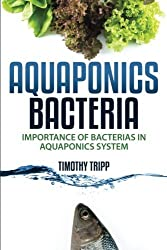 Aquaponics Bacteria: Importance of Bacterias in Aquaponics System by Timothy Tripp (2014-11-26)
