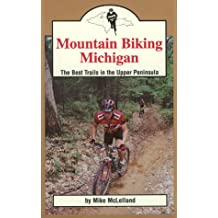 Mountain Biking Michigan: The 50 Best Trails and Road Routes in the Upper Peninsula (Mountain Biking Michigan Series)