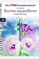 Das 7-Tage-Einsteigerprogramm Blumen aquarellieren: Mit Skizzen für alle Motive Gebundene Ausgabe