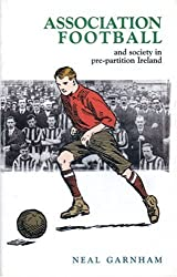 Association Football and Society in Pre-partition Ireland by Neal Garnham (2004-12-07)