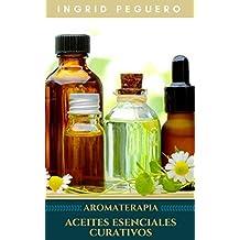 Aromaterapia Aceites Esenciales Curativos: Como utilizar adecuadamente los aceites esenciales aprendera hacer un uso correcto de los aceites esenciales para aromaterapia y para curar