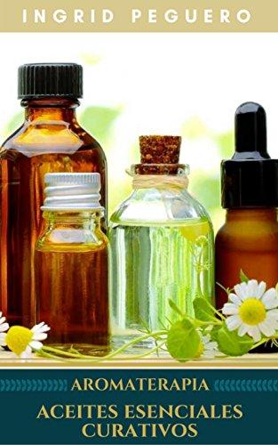 Aromaterapia Aceites Esenciales Curativos: Como utilizar adecuadamente los aceites esenciales aprendera hacer un uso correcto de los aceites esenciales para aromaterapia y para curar por Ingrid Peguero