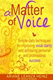 A Matter Of Voice: Simple techniques for improving vocal clarity & achieve personal and professional success