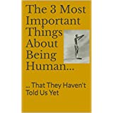 The 3 Most Important Things About Being Human...: ... That They Haven't Told Us Yet (English Edition)