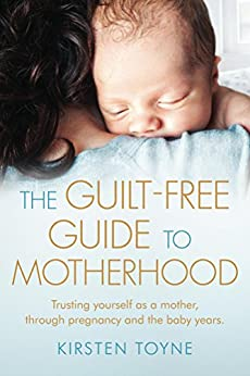 The Guilt-Free Guide to Motherhood: Trusting yourself as a mother, through pregnancy and the baby years. by [Toyne, Kirsten]