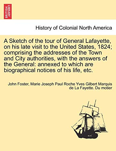 A Sketch of the tour of General Lafayette, on his late visit to the United States, 1824; comprising the addresses of the Town and City authorities, ... are biographical notices of his life, etc.