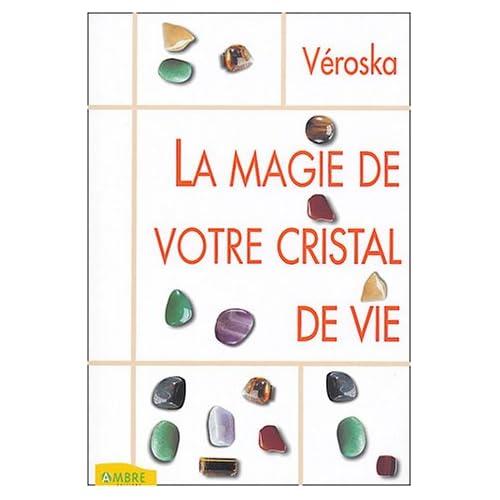 La magie de votre cristal de vie : Capter l'énergie des astres, protéger votre santé, développer votre intuition
