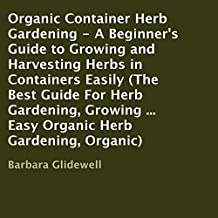 Organic Container Herb Gardening: A Beginner's Guide to Growing and Harvesting Herbs in Containers Easily
