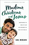 Muslims, Christians, and Jesus: Understanding the World of Islam and Overcoming the Fears That Divide Us