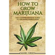 How To Grow Marijuana: The Comprehensive Guide To Growing Marijuana