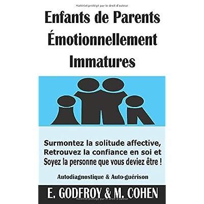 Enfants de Parents Émotionnellement Immatures: Surmontez la solitude affective, Retrouvez la confiance en soi et Soyez la personne que vous deviez être ! (Autodiagnostique & Auto-guérison)