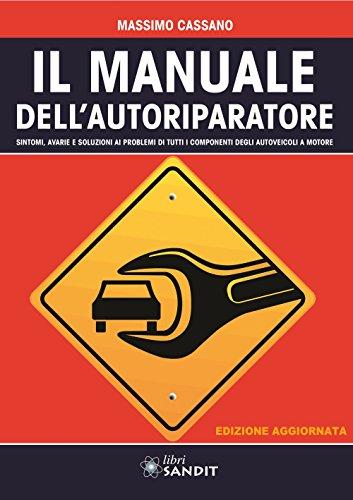 Il manuale dell'autoriparatore. Sintomi, avarie e soluzioni ai problemi di tutti i componenti degli autoveicoli a motore