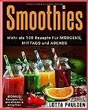 Smoothies: 100 x Rezepte für MORGENS, MITTAGS UND ABENDS: + BONUS: Rezepte für abnehmen & entgiften