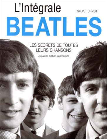 L'intégrale Beatles : Les Secrets de toutes leurs chansons, nouvelle édition augmentée