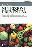 Nutrizione preventiva. Come scegliere l'alimentazione corretta per prevenire la maggior parte delle malattie