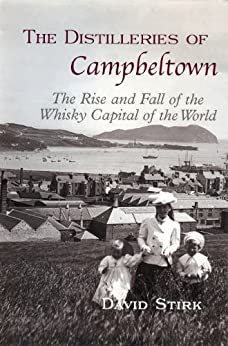 The Distilleries of Campbeltown: The Rise and Fall of the Whisky Capital of the World by [Stirk, David]