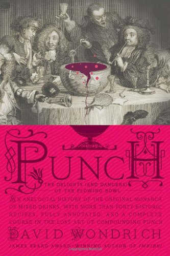Punch: The Delights (and Dangers) of the Flowing Bowl: An Anecdotal History of the Original Monarch of Mixed Drinks, with More Than Forty Historic Rec