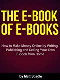 The E-Book of E-Books - How to Make Money Online by Writing, Publishing and Selling Your Own E-book from Home (English Edition)