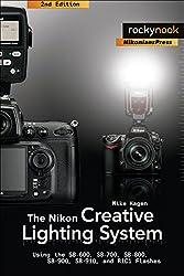 The Nikon Creative Lighting System, 2nd Edition: Using the SB-600, SB-700, SB-800, SB-900, SB-910, and R1C1 Flashes