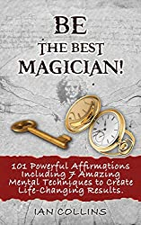 BE THE BEST MAGICIAN! 101 Powerful Affirmations Including 7 Amazing Mental Techniques to Create Life-Changing Results. (Silver Collection Book 95) (English Edition)