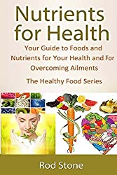 Nutrients for Health: Your Guide to Foods and Nutrients for Your Health and For Overcoming Ailments: Volume 4 (The Healthy Food Series) by Rod Stone (2014-02-13)
