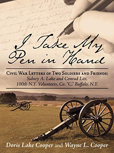 I Take My Pen in Hand: Civil War Letters of Two Soldiers and Friends: Sidney A. Lake and Conrad Litt, 100th N.Y. Volunteers, Co.