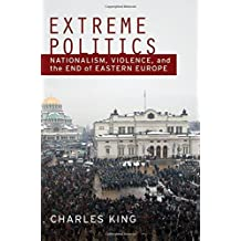 Extreme Politics: Nationalism, Violence, and the End of Eastern Europe by Charles King (2010-01-14)