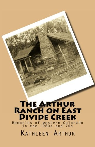 The Arthur Ranch on East Divide Creek: Memories of western Colorado in the 1960s and 70s