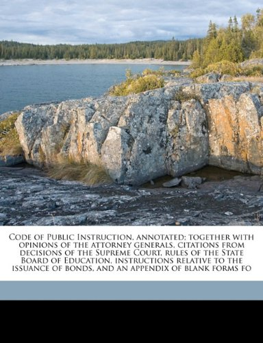 Code of Public Instruction, annotated; together with opinions of the attorney generals, citations from decisions of the Supreme Court, rules of the ... of bonds, and an appendix of blank forms fo