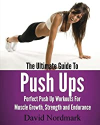 The Ultimate Guide To Pushups: For beginners to advanced athletes, over 65 pushup variations to help you build a stronger, more confident you! by David Nordmark (2010-04-17)