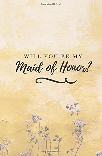 Will You Be My Maid of Honor?: Maid of Honor Lined Journal; Yellow Wedding Planning Notebook; Maid...