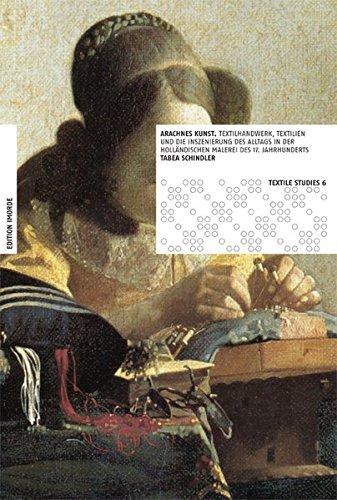 Arachnes Kunst: Textilhandwerk, Textilien und die Inszenierung des Alltags in der holländischen Malerei des 17. Jahrhunderts (Textile Studies)
