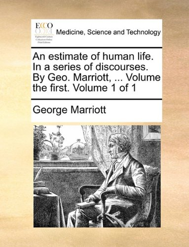 An estimate of human life. In a series of discourses. By Geo. Marriott, ... Volume the first.  Volume 1 of 1