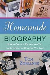 Homemade Biography: How to Collect, Record, and Tell the Life Story of Someone You Love by Tom Zoellner (2007-10-02)