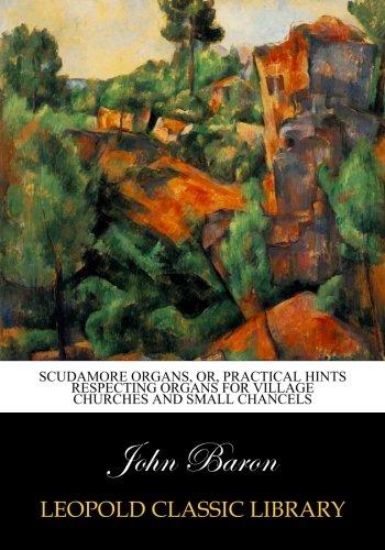 Scudamore organs, or, Practical hints respecting organs for village churches and small chancels por John Baron