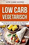 Low Carb Vegetarisch: Abnehmen mit Low Carb, aber auf die vegetarische Art! MIt leckeren Rezepten für jeden Anlass.