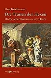 Die Tränen der Hexen: Historischer Roman aus dem Harz von Uwe Grießmann