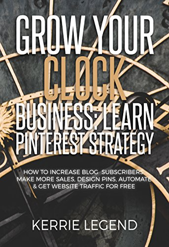 Grow Your Clock Business: Learn Pinterest Strategy: How to Increase Blog Subscribers, Make More Sales, Design Pins, Automate & Get Website Traffic for Free (English Edition) (Antique Clock Pin)